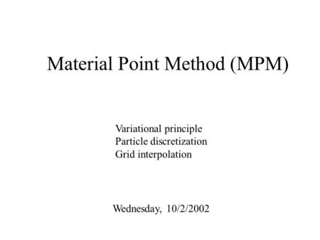Material Point Method (MPM) Wednesday, 10/2/2002 Variational principle Particle discretization Grid interpolation.