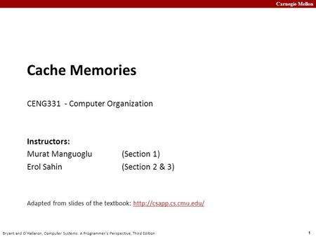 Carnegie Mellon 1 Bryant and O'Hallaron, Computer Systems: A Programmer's Perspective, Third Edition Cache Memories CENG331 - Computer Organization Instructors: