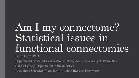 Am I my connectome? Statistical issues in functional connectomics Brian Caffo, PhD Department of Statistics at National Cheng-Kung University, Taiwan 2015.
