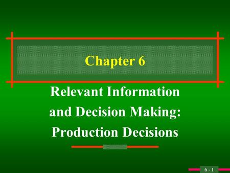 6 - 1 Chapter 6 Relevant Information and Decision Making: Production Decisions.