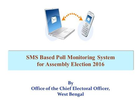 By Office of the Chief Electoral Officer, West Bengal SMS Based Poll Monitoring System for Assembly Election 2016.