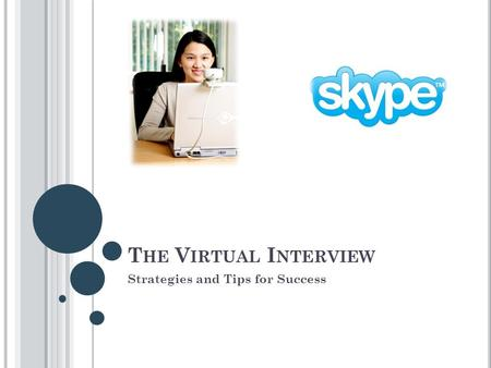 T HE V IRTUAL I NTERVIEW Strategies and Tips for Success.