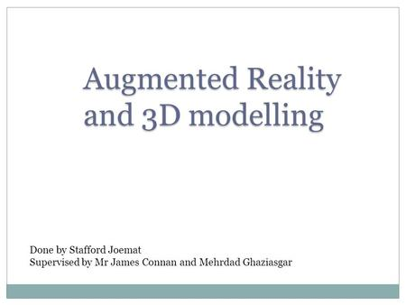 Augmented Reality and 3D modelling Done by Stafford Joemat Supervised by Mr James Connan and Mehrdad Ghaziasgar.