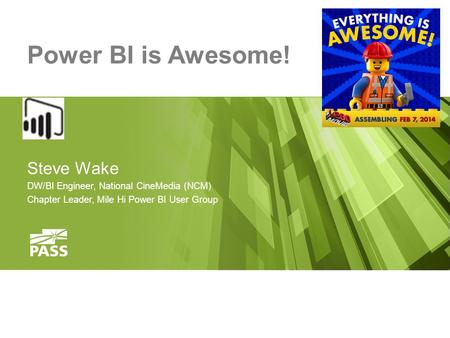 Power BI is Awesome! Steve Wake DW/BI Engineer, National CineMedia (NCM) Chapter Leader, Mile Hi Power BI User Group.