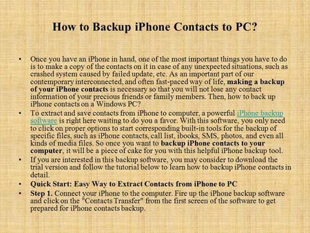 How to Backup iPhone Contacts to PC? Once you have an iPhone in hand, one of the most important things you have to do is to make a copy of the contacts.