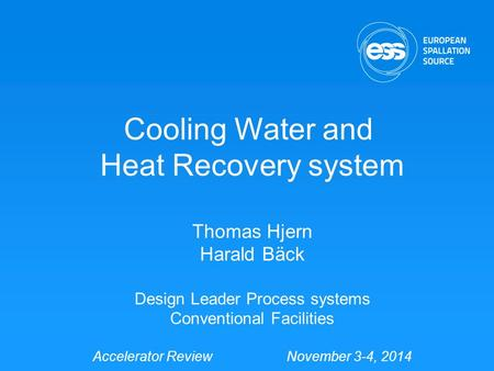 Cooling Water and Heat Recovery system Thomas Hjern Harald Bäck Design Leader Process systems Conventional Facilities Accelerator Review November 3-4,