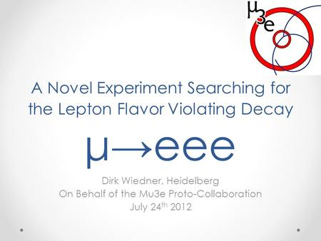 A Novel Experiment Searching for the Lepton Flavor Violating Decay μ→eee Dirk Wiedner, Heidelberg On Behalf of the Mu3e Proto-Collaboration July 24 th.