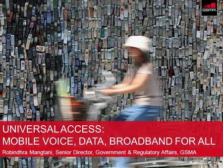 © GSM Association 2009 UNIVERSAL ACCESS: MOBILE VOICE, DATA, BROADBAND FOR ALL Robindhra Mangtani, Senior Director, Government & Regulatory Affairs, GSMA.