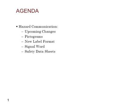 1 AGENDA  Hazard Communication: –Upcoming Changes –Pictograms –New Label Format –Signal Word –Safety Data Sheets.