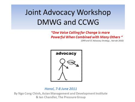Joint Advocacy Workshop DMWG and CCWG Hanoi, 7-8 June 2011 By Ngo Cong Chinh, Asian Management and Development Institute & Ian Chandler, The Pressure Group.