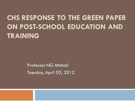 CHS RESPONSE TO THE GREEN PAPER ON POST-SCHOOL EDUCATION AND TRAINING Professor NG Mtshali Tuesday, April 03, 2012.