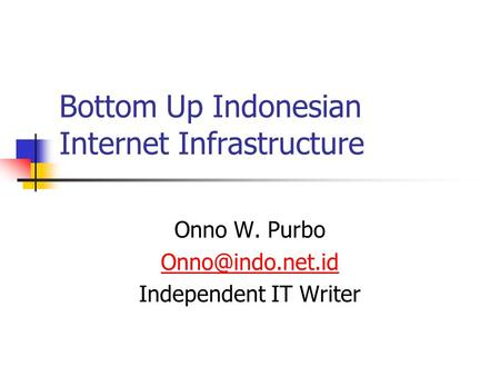 Bottom Up Indonesian Internet Infrastructure Onno W. Purbo Independent IT Writer.