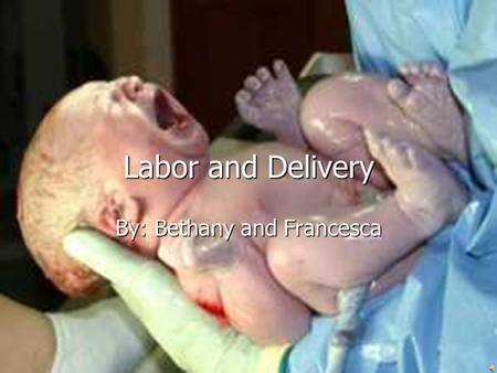 Labor and Delivery By: Bethany and Francesca Stages of Labor and Delivery Stage One- labor contractions and dilating Stage One- labor contractions and.