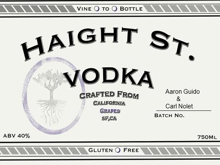 Aaron Guido & Carl Nolet. The Product Haight St. Vodka – San Francisco based craft spirit – Distilled from the finest California grapes – Quality ingredients.