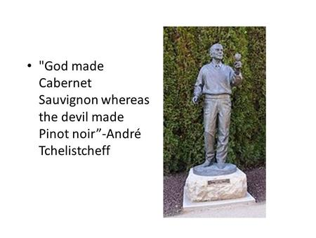 "God made Cabernet Sauvignon whereas the devil made Pinot noir""-André Tchelistcheff."