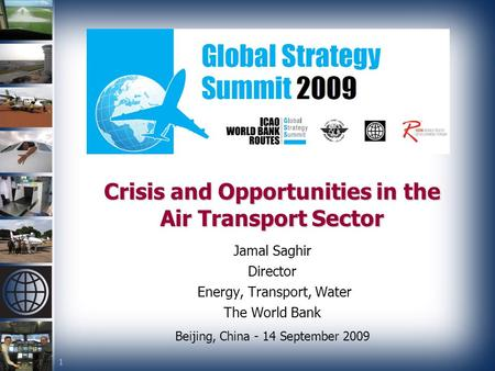 1 Crisis and Opportunities in the Air Transport Sector Jamal Saghir Director Energy, Transport, Water The World Bank Beijing, China - 14 September 2009.