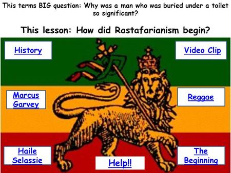 This terms BIG question: Why was a man who was buried under a toilet so significant? This lesson: How did Rastafarianism begin? History Haile Selassie.