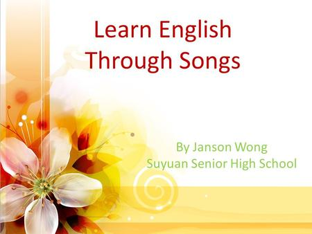 Learn English Through Songs By Janson Wong Suyuan Senior High School.