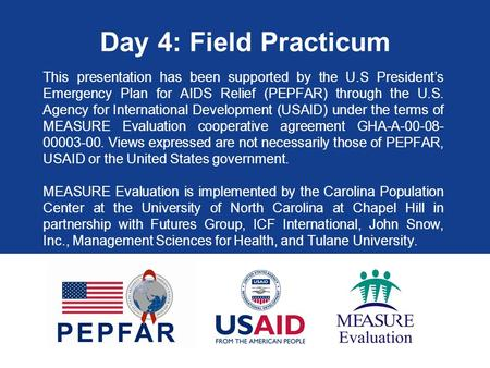 Day 4: Field Practicum This presentation has been supported by the U.S President's Emergency Plan for AIDS Relief (PEPFAR) through the U.S. Agency for.