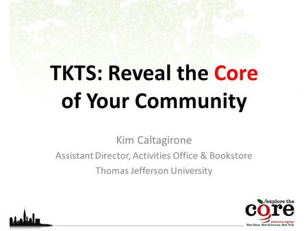 TKTS: Reveal the Core of Your Community Kim Caltagirone Assistant Director, Activities Office & Bookstore Thomas Jefferson University.