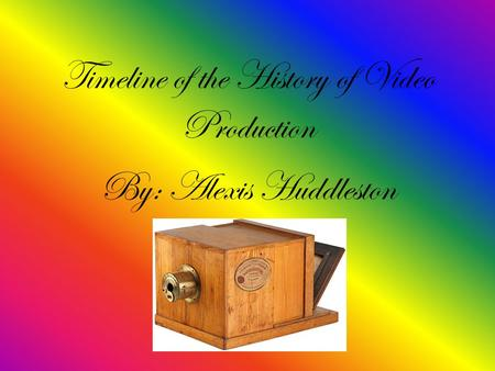 Timeline of the History of Video Production By: Alexis Huddleston.