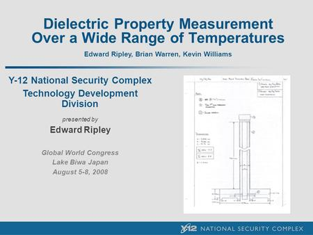 Dielectric Property Measurement Over a Wide Range of Temperatures Edward Ripley, Brian Warren, Kevin Williams Y-12 National Security Complex Technology.