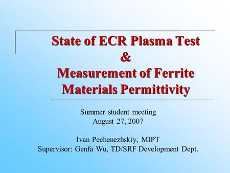 State of ECR Plasma Test & Measurement of Ferrite Materials Permittivity Summer student meeting August 27, 2007 Ivan Pechenezhskiy, MIPT. Supervisor: Genfa.