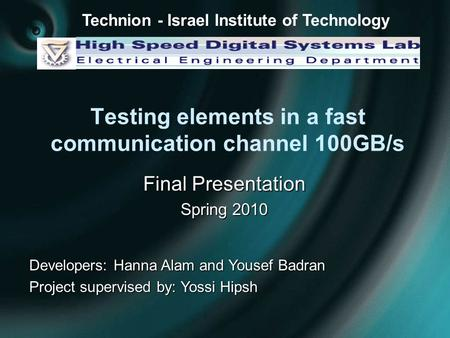 Testing elements in a fast communication channel 100GB/s Final Presentation Spring 2010 Developers: Hanna Alam and Yousef Badran Project supervised by: