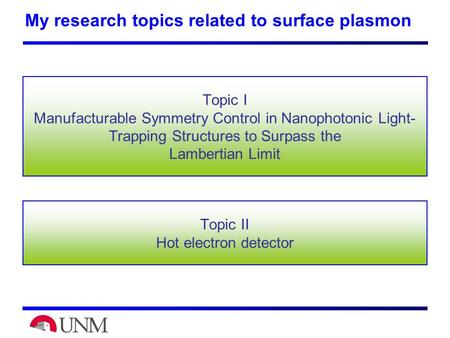 Topic II Hot electron detector Topic I <strong>Manufacturable</strong> Symmetry Control in Nanophotonic Light- Trapping Structures to Surpass the Lambertian Limit My research.