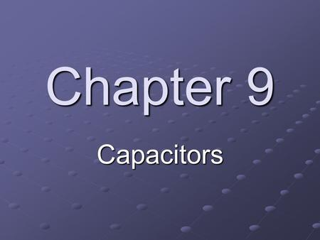 Chapter 9 Capacitors. Objectives Describe the basic structure and characteristics of a capacitor Discuss various types of capacitors Analyze series capacitors.