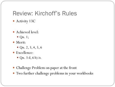 Review: Kirchoff's Rules Activity 13C Achieved level: Qn. 1; Merit: Qn. 2, 3, 4, 5, 6 Excellence: Qn. 3 d, 6 b) iv. Challenge Problem on paper at the front.