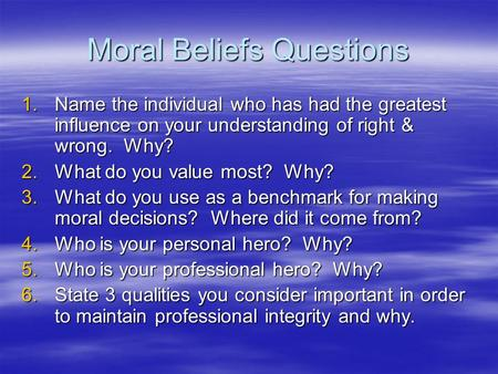 Moral Beliefs Questions 1.Name the individual who has had the greatest influence on your understanding of right & wrong. Why? 2.What do you value most?