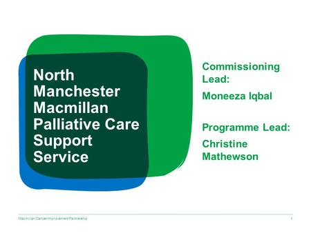 Macmillan Cancer Improvement Partnership North Manchester Macmillan Palliative Care Support Service Commissioning Lead: Moneeza Iqbal Programme Lead: Christine.