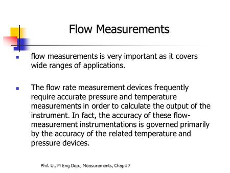 Phil. U., M Eng Dep., Measurements, Chap#7 flow measurements is very important as it covers wide ranges of applications. The flow rate measurement devices.