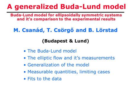 A generalized Buda-Lund model M. Csanád, T. Csörgő and B. Lörstad (Budapest & Lund) Buda-Lund model for ellipsoidally symmetric systems and it's comparison.