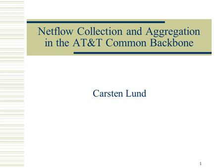 1 Netflow Collection and Aggregation in the AT&T Common Backbone Carsten Lund.