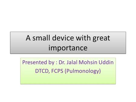 A small device with great importance Presented by : Dr. Jalal Mohsin Uddin DTCD, FCPS (Pulmonology) Presented by : Dr. Jalal Mohsin Uddin DTCD, FCPS (Pulmonology)
