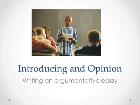 Introducing and Opinion Writing an argumentative essay.