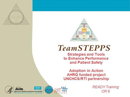 Strategies and Tools to Enhance Performance and Patient Safety Adoption in Action AHRQ funded project UNCHCS/RTI partnership READY Training OR 6.