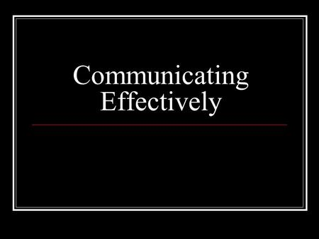 Communicating Effectively. Effective Communication Demonstrating effective communication skills and resistant skills is critical in building and maintaining.