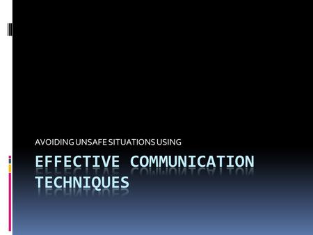 AVOIDING UNSAFE SITUATIONS USING. OBJECTIVES  Recognize communication danger signs  Take steps to prevent escalation  Apply skills to communicate effectively.