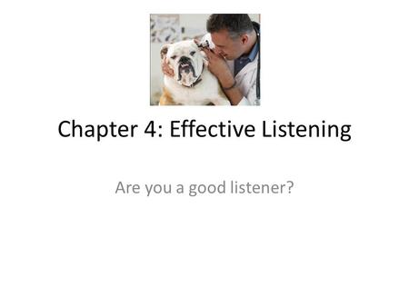 Chapter 4: Effective Listening Are you a good listener?