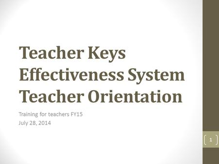 Teacher Keys Effectiveness System Teacher Orientation Training for teachers FY15 July 28, 2014 1.