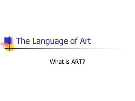 The Language of Art What is ART?. What is art? Why is it important? Art is a language. Through out time, art has been one of the most effective ways to.