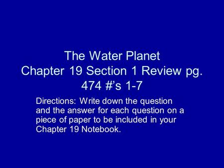 The Water Planet Chapter 19 Section 1 Review pg. 474 #'s 1-7 Directions: Write down the question and the answer for each question on a piece of paper to.
