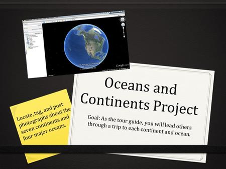 Oceans and Continents Project Goal: As the tour guide, you will lead others through a trip to each continent and ocean. Locate, tag, and post photographs.