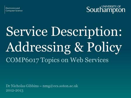 Service Description: Addressing & Policy COMP6017 Topics on Web Services Dr Nicholas Gibbins – 2012-2013.