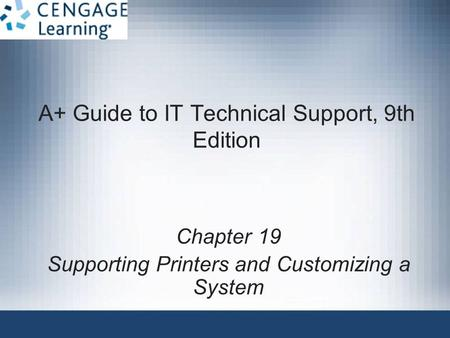A+ Guide to IT Technical Support, 9th Edition Chapter 19 Supporting Printers and Customizing a System.