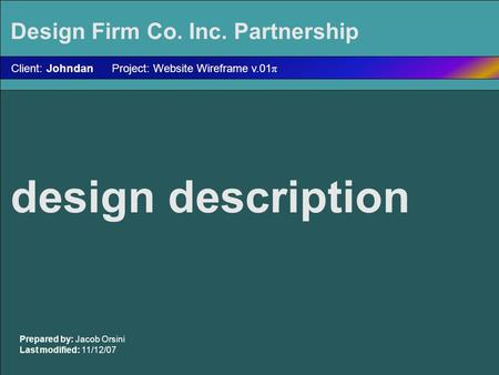 Design description Prepared by: Jacob Orsini Last modified: 11/12/07 Client: Johndan Project: Website Wireframe v.01 π Design Firm Co. Inc. Partnership.