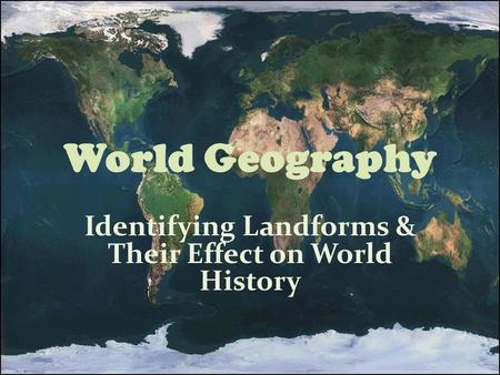 World Geography Identifying Landforms & Their Effect on World History.